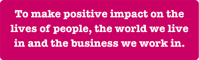 To Make Positive Impact On The Lives Of People The World We Live In And The Business We Work In